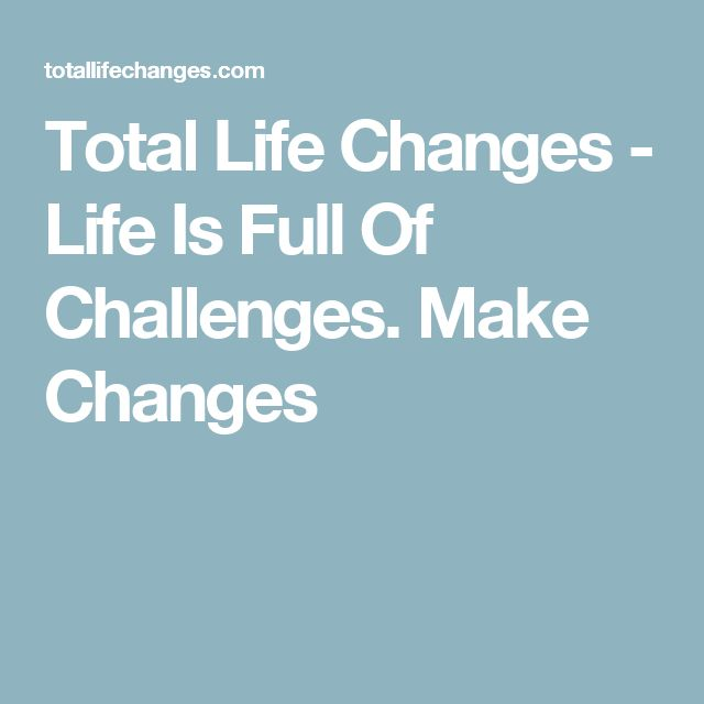 Total Life Changes - Life Is Full Of Challenges. Make Changes
