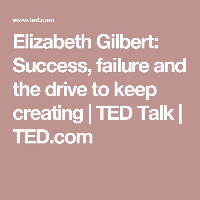 Elizabeth Gilbert: Success, failure and the drive to keep creating | TED Talk | TED.com