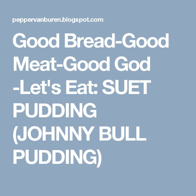 Good Bread-Good Meat-Good God -Let's Eat: SUET PUDDING (JOHNNY BULL PUDDING)