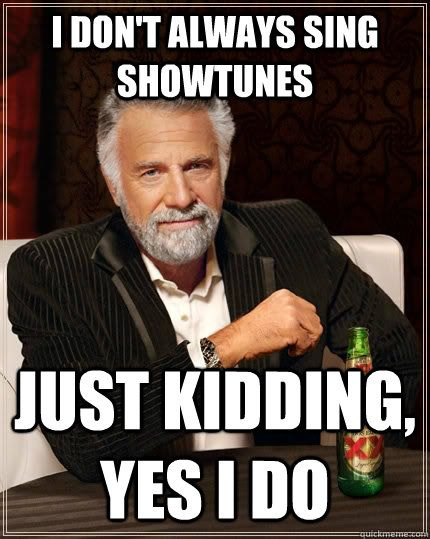 I don't always sing showtunes Just kidding, yes I do