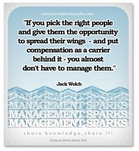 "Jack Welch – ""If you pick the right people and give them the opportunity to spread their wings and put compensation as a carrier behind it you almost don't have to manage them."""