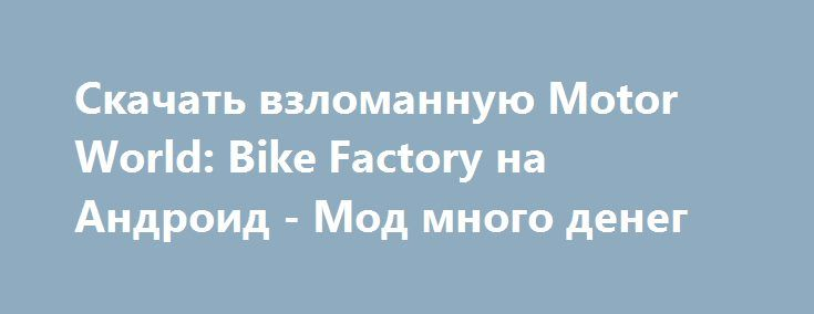 Скачать взломанную Motor World: Bike Factory на Андроид - Мод много денег http://hacked-androider.ru/606-skachat-vzlomannuyu-motor-world-bike-factory-na-android-mod-mnogo-deneg.html