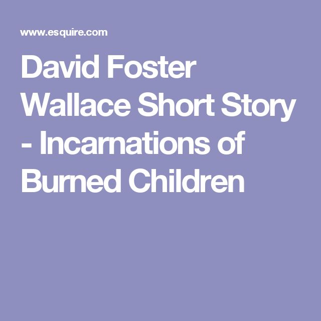 incarnations of burned children Around the same time, i read a harrowing short story by david foster wallace,  incarnations of burned children please find it and read it he moves you through .