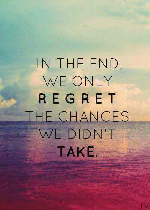 In the end , we only REGRET the changes we didn't take.