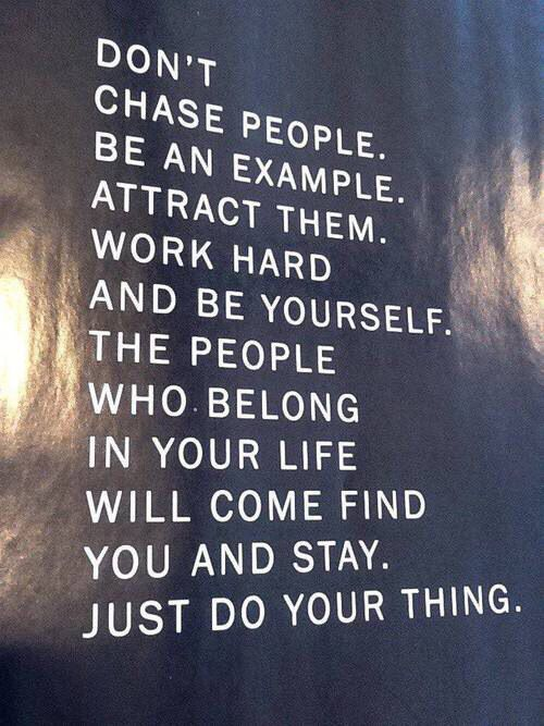 Don't chase people. Be an example. Attract them. Work hard. And be yourself,. The people who belong in your life will come find you and stay. Just do your thing.