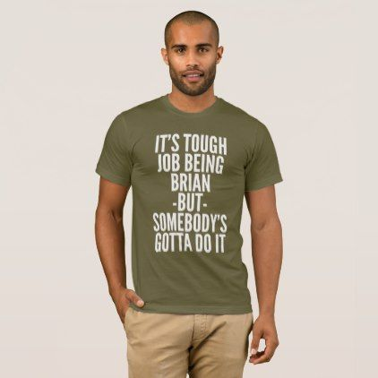 It's tough job being Brian T-Shirt - funny quotes fun personalize unique quote