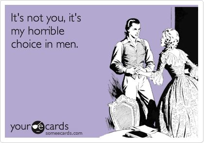 heheHorrible Choice, Men Humor Quotes, Ecards Humor Men, E Cards Funny Breakups, Breakup Ecards, Men Quotes Funny, Men Ecards, Humor Ecards Men, Men! Humor Ecards