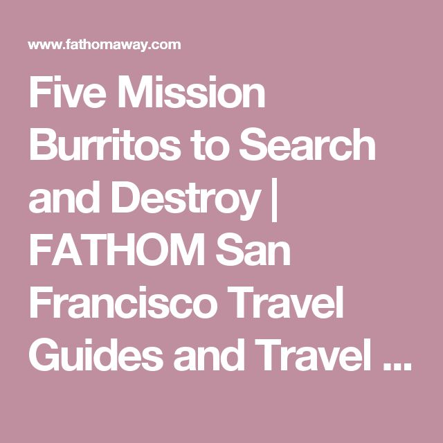 Five Mission Burritos to Search and Destroy |  FATHOM  San Francisco Travel Guides and Travel Blog
