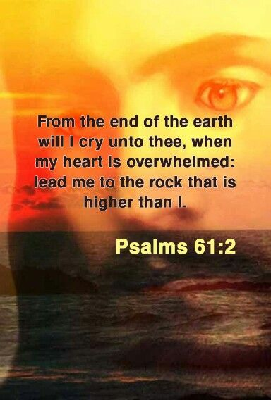 Psalms 61:2 KJV when my heart is overwhelmed, lead me to the Rock that is higher than I