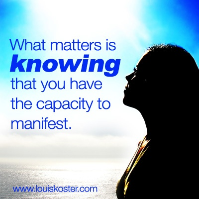 What matters is knowing that you have the capacity to manifest. Dr. Louis Koster. http://www.louiskoster.com/free-ebook