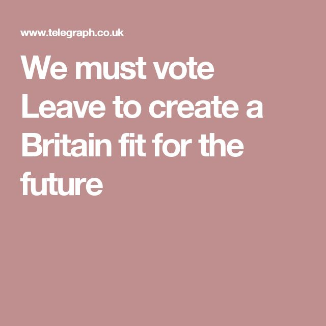 We must vote Leave to create a Britain fit for the future