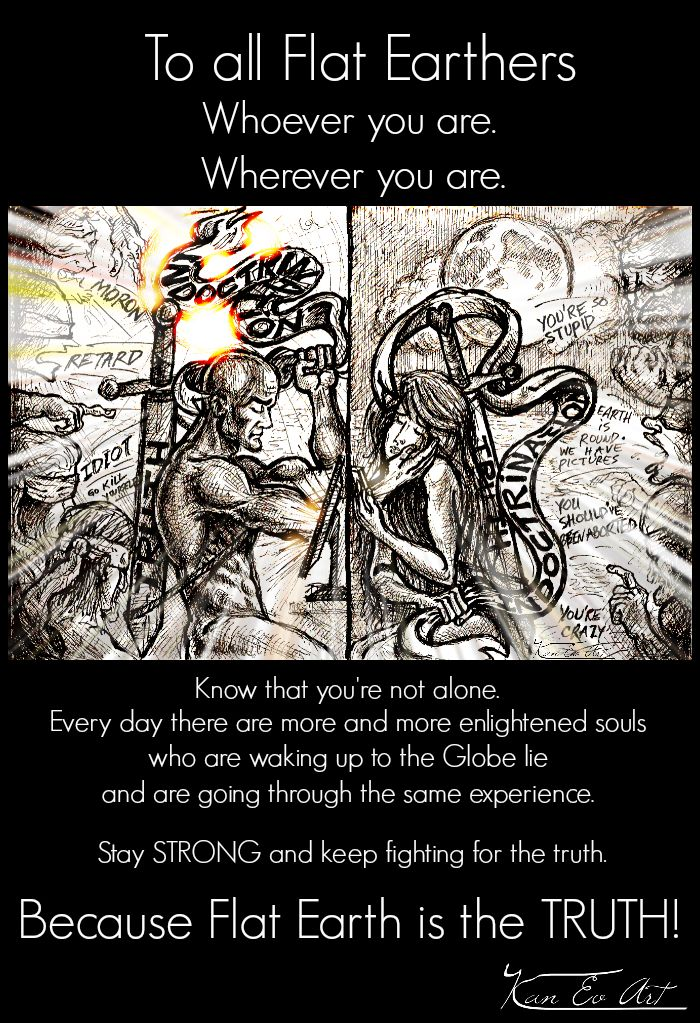 To all my awakened friends - whoever you are, wherever you are, know that you're not alone. Every day there are more and more enlightened souls who are waking up to the Globe lie and are going through the same experience.   We must stay STRONG. We must stay VIGILANT. And we must keep fighting for the truth. Because Flat Earth is the TRUTH. And we own it to our ancestorss and to our kids.  Deep respect for what you do my friends. Love you all! Flat Earth Victory!