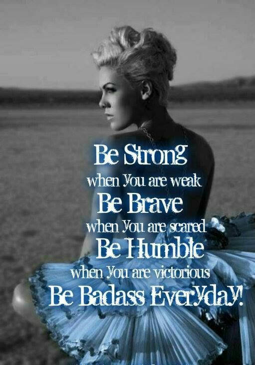 Be strong, be brave, be humble, be badass. #pink #quotes #inspiration