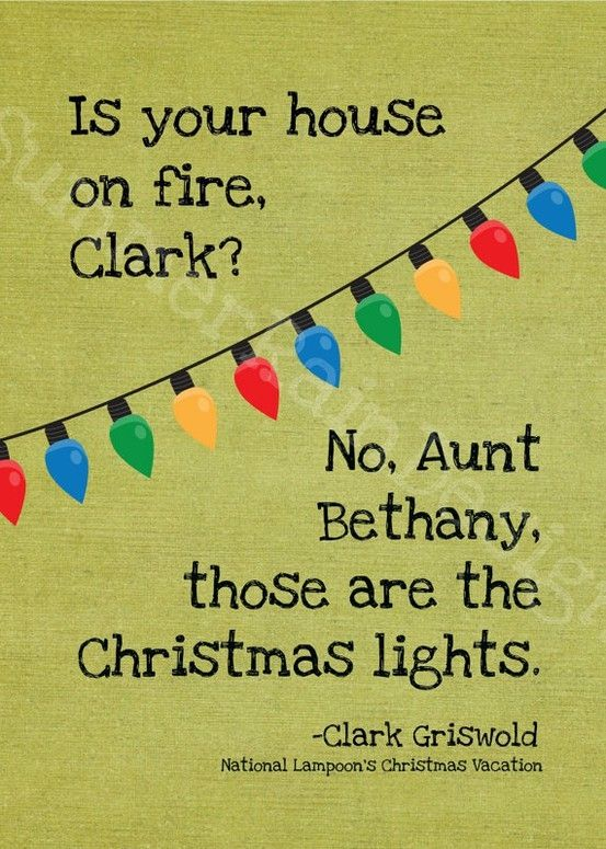 Is your house on fire, Clark? No, Aunt Bethany, those are the Christmas lights. -Clark Griswold, National Lampoon's Christmas Vacation