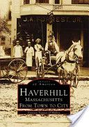 Haverhill, Massachusetts: From Town to City  By Patricia Trainor O'Malley