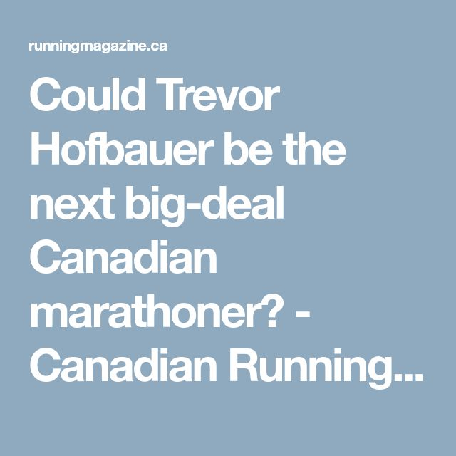 Could Trevor Hofbauer be the next big-deal Canadian marathoner? - Canadian Running Magazine