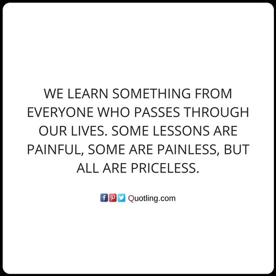 We learn something from everyone who passes through our lives. Some lessons - Life Lesson Quote | Quotes About Life Lessons by Quotling