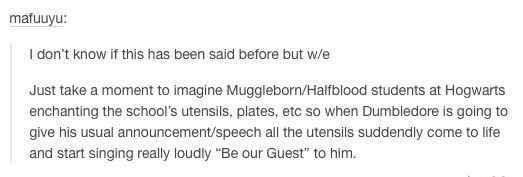 And every pureblood is just like, What in Dumbledore's glorious beard is going on??? Why are these utensils singing for us to be their guest??? And why are the muggleborns singing along and laughing?????