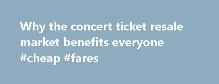 Why the concert ticket resale market benefits everyone #cheap #fares http://tickets.nef2.com/why-the-concert-ticket-resale-market-benefits-everyone-cheap-fares/  Why the concert ticket resale market benefits everyone Artists, venues, concertgoers — no one likes ticket scalpers. But new research from Duke University s Fuqua School of Business suggests a concert ticket resale market can be a plus for everyone involved. Professor Victor Bennett found that when tickets could be resold online…