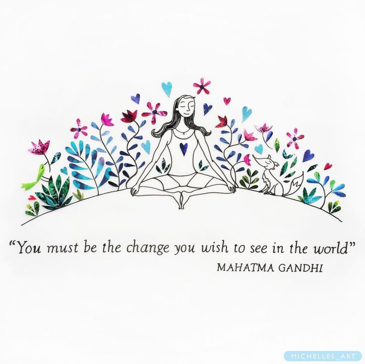 You must be the change that you wish to see in the world!