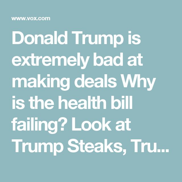Donald Trump is extremely bad at making deals  Why is the health bill failing? Look at Trump Steaks, Trump University, Trump eyeglasses, Trump Suits…