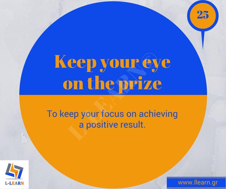Keep your eye on the prize.  #Αγγλικά #αγγλικοί #ιδιωματισμοί