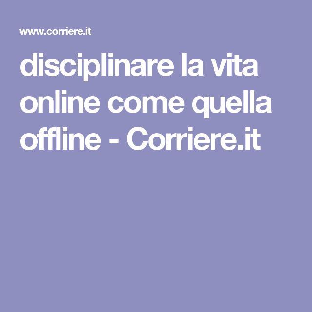 disciplinare la vita online    come quella offline - Corriere.it