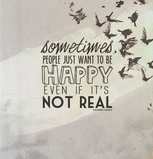 Sometimes, people just want to be happy, even if it's not real.