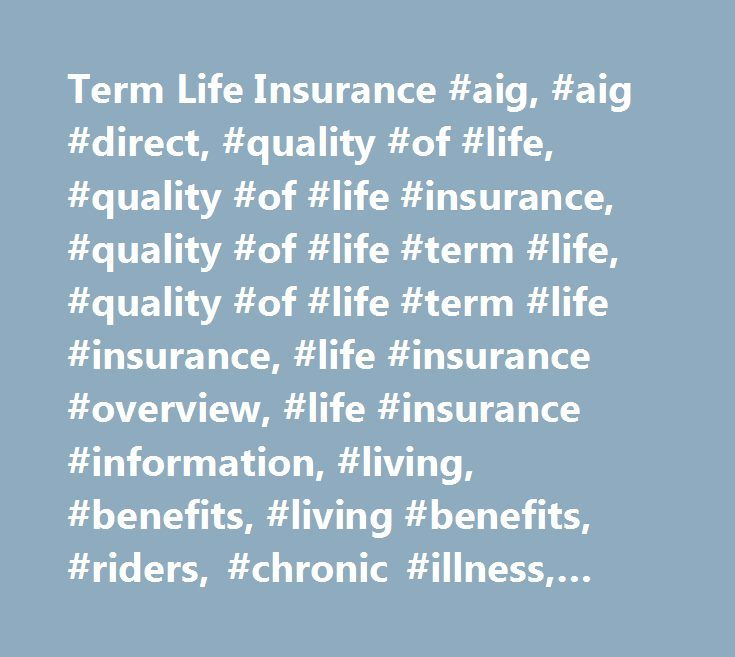 Term Life Insurance #aig, #aig #direct, #quality #of #life, #quality #of #life #insurance, #quality #of #life #term #life, #quality #of #life #term #life #insurance, #life #insurance #overview, #life #insurance #information, #living, #benefits, #living #benefits, #riders, #chronic #illness, #critical #illness, #terminal #illness, #accelerated #death #benefits…