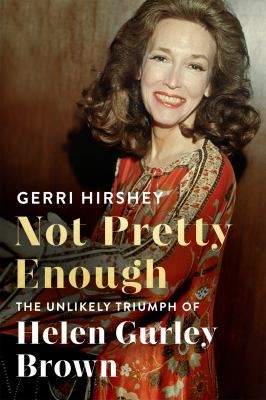 Not Pretty Enough: The Unlikely Triumph of Helen Gurley Brown by Gerri Hirshey #biographies