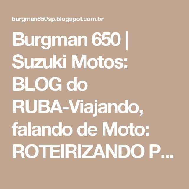 Burgman 650 | Suzuki Motos: BLOG do RUBA-Viajando, falando de Moto: ROTEIRIZANDO PARA GPS - VIAGEM COM MOTO