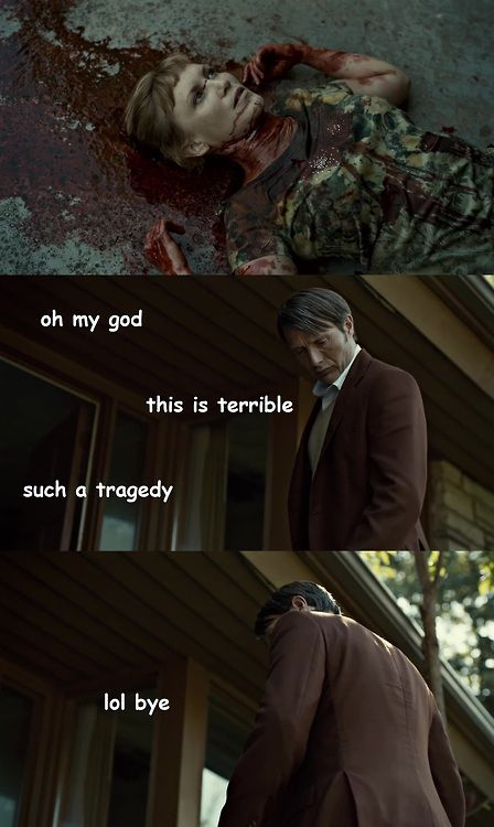 Hannibal... some people think I'm a bad person for watching it, but guess what... I DON'T CARE!!!