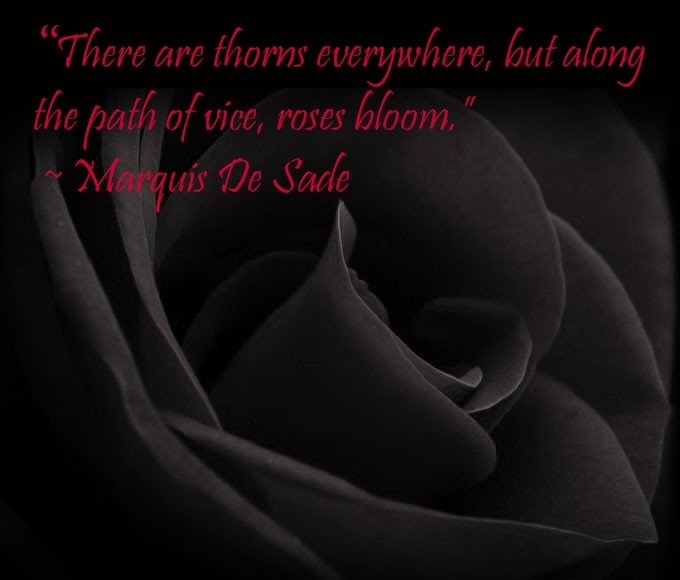 """""""There are thorns everywhere, but along the path of vice, roses bloom above them."""" - Marquis De Sade"""