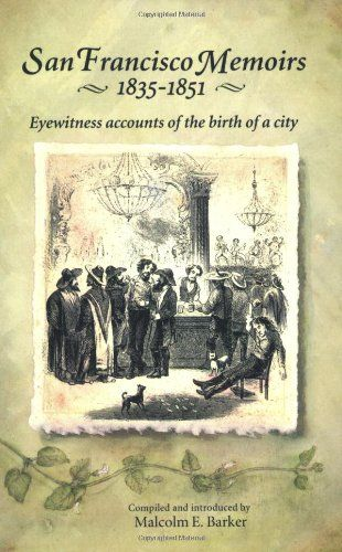 San Francisco Memoirs, 1835-1851: Eyewitness Accounts of the Birth of a City by Malcolm E. Barker
