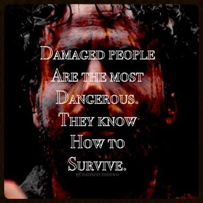 So true that's why Daryl michonne Carl and rick survive so well because they are all damaged.....