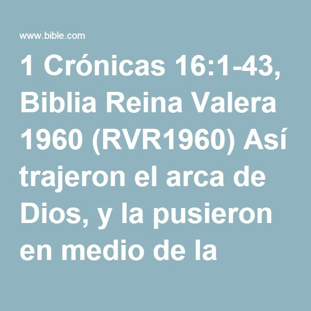 1 Crónicas 16:1-43, Biblia Reina Valera 1960 (RVR1960) Así trajeron el arca de Dios, y la pusieron en medio de la tienda que David había levantado para ella; y ofrecieron holocaustos y sacrificios...