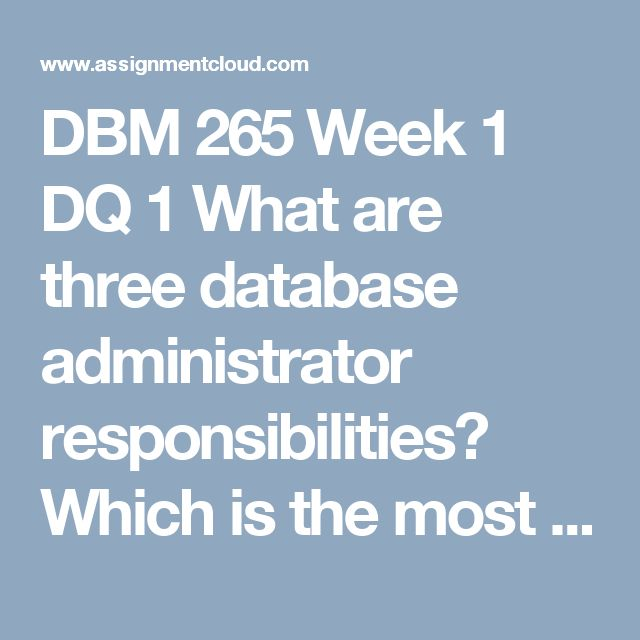 DBM 265 Week 1 DQ 1  What are three database administrator responsibilities? Which is the most challenging? Explain why.