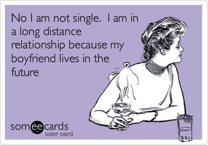 Funny Confession Ecard: No I am not single. I am in a long distance relationship because my boyfriend lives in the future.