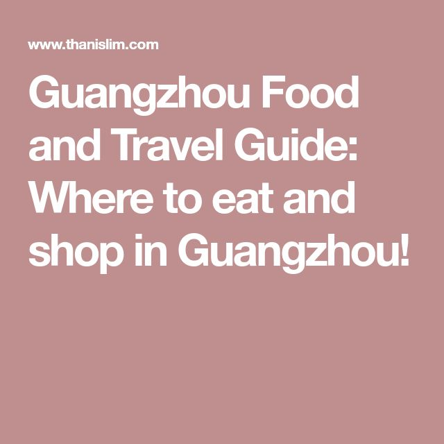 Guangzhou Food and Travel Guide: Where to eat and shop in Guangzhou!