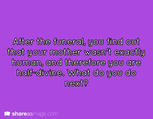 """""""After the funeral, you find out that your mother wasn't exactly human, and therefore you are half-divine. What do you do next?"""""""