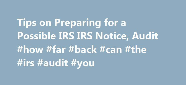 Tips on Preparing for a Possible IRS IRS Notice, Audit #how #far #back #can #the #irs #audit #you http://virginia-beach.nef2.com/tips-on-preparing-for-a-possible-irs-irs-notice-audit-how-far-back-can-the-irs-audit-you/  # IRS Tax Notice, Tax Return Audit, and Audit Appeals Did you get one of those scary audit notices from the IRS in your mailbox? The good news is that you are not alone. Every year, millions of letters and notices are mailed out to taxpayers. The information below will help…