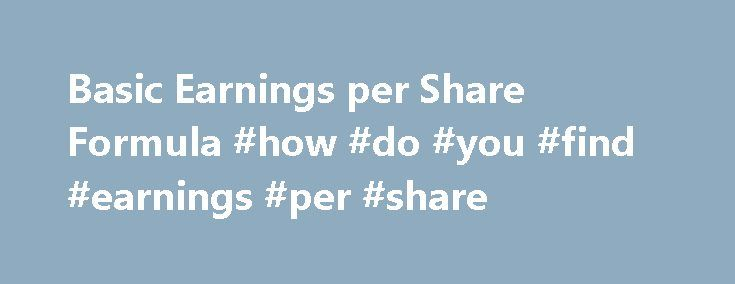Basic Earnings per Share Formula #how #do #you #find #earnings #per #share http://earnings.remmont.com/basic-earnings-per-share-formula-how-do-you-find-earnings-per-share-3/  #how do you find earnings per share # Home Financial Statements Topics Basic Earnings per Share Formula Overview of Basic Earnings per Share Basic earnings per share is the amount of a company s profit or loss for a reporting period that is available to the shares of its common stock that are outstanding during the…
