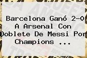 http://tecnoautos.com/wp-content/uploads/imagenes/tendencias/thumbs/barcelona-gano-20-a-arsenal-con-doblete-de-messi-por-champions.jpg Barcelona vs Arsenal. Barcelona ganó 2-0 a Arsenal con doblete de Messi por Champions ..., Enlaces, Imágenes, Videos y Tweets - http://tecnoautos.com/actualidad/barcelona-vs-arsenal-barcelona-gano-20-a-arsenal-con-doblete-de-messi-por-champions/