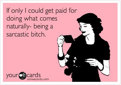 Funny Confession Ecard: If only I could get paid for doing what comes naturally- being a sarcastic bitch.