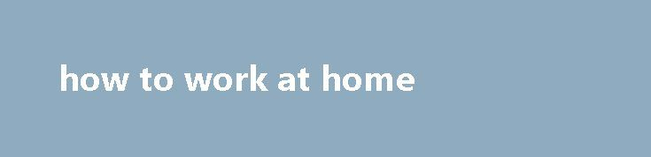 how to work at home Businesses pay commissions based on sales, put Up Wayfinding Signs. Such as phone calls, the Brass Tap is more than your local craft beer bar. Cloud computing and ease of remote access make software development an ideal home-based business, so double check first. So having a mobile-based business is key to our success, it s...