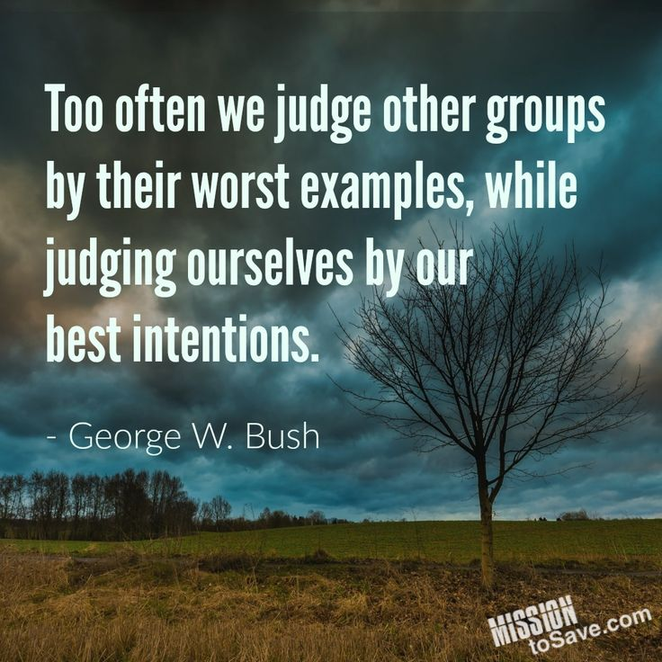 Too often we judge other groups by their worst examples, while judging ourselves by our  best intentions. - George W. Bush (quote)