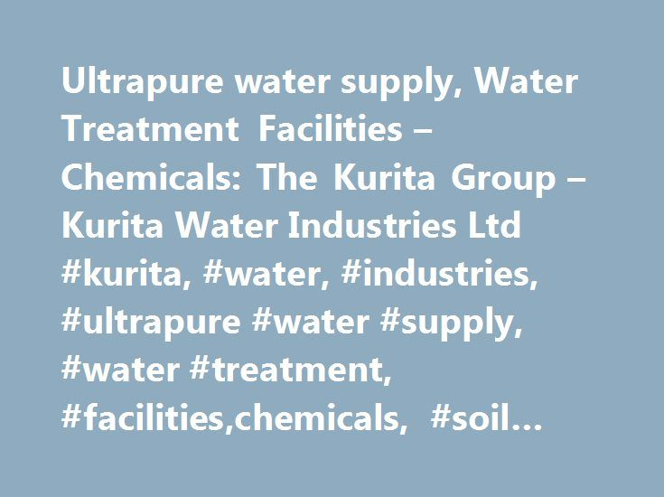 Ultrapure water supply, Water Treatment Facilities – Chemicals: The Kurita Group – Kurita Water Industries Ltd #kurita, #water, #industries, #ultrapure #water #supply, #water #treatment, #facilities,chemicals, #soil #and #groundwater #remediation http://jamaica.remmont.com/ultrapure-water-supply-water-treatment-facilities-chemicals-the-kurita-group-kurita-water-industries-ltd-kurita-water-industries-ultrapure-water-supply-water-treatment-facilitiesc/  # Group Network Press Release May 26…