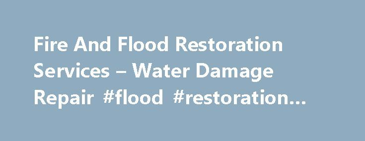 Fire And Flood Restoration Services – Water Damage Repair #flood #restoration #companies http://fiji.nef2.com/fire-and-flood-restoration-services-water-damage-repair-flood-restoration-companies/  # Flood Restoration and Water Damage Repair Once a water leak starts, the size of the initial leak does not matter – it can quickly escalate, causing unseen water damage. This needs to be dealt with as quickly as possible to limit the effects that it will have on your property. By doing this, we can…