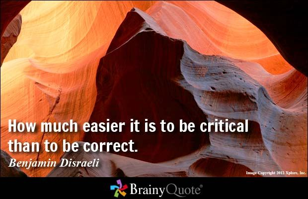 How much easier it is to be critical than to be correct. - Benjamin Disraeli