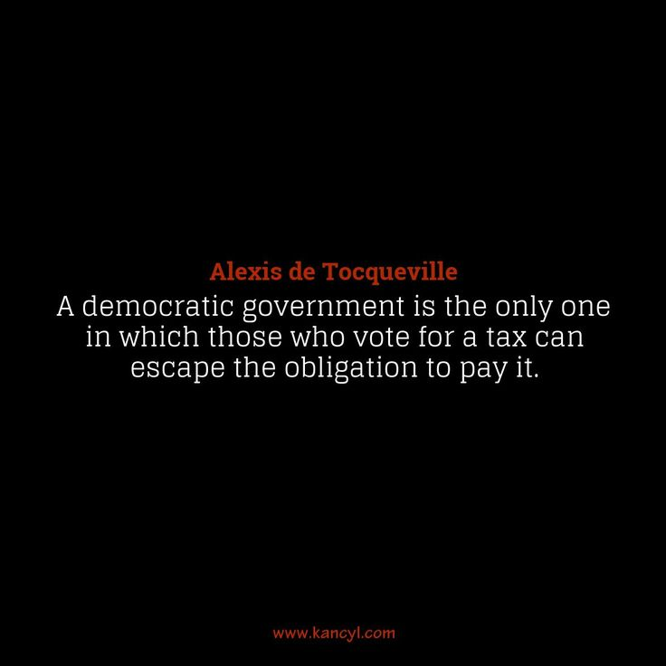 """""""A democratic government is the only one in which those who vote for a tax can escape the obligation to pay it."""", Alexis de Tocqueville"""